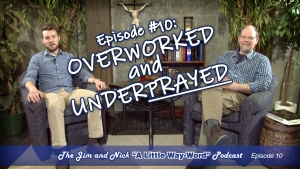 "OVERWORKED AND UNDERPRAYED — The Jim and Nick ""A Little Way-Word"" Podcast Ep10"