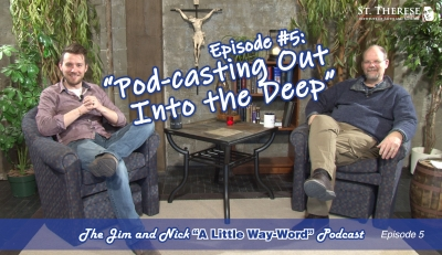 "POD-CASTING OUT INTO THE DEEP — The Jim and Nick ""A Little Way-Word"" Podcast - Episode 5"