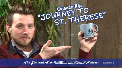 "JOURNEY TO ST. THERESE — The Jim and Nick ""A Little Way-Word"" Podcast - Episode 6"
